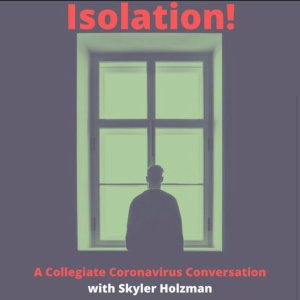 Isolation! A Collegiate Coronavirus Conversation - In a world with a global pandemic, nonexistent college campuses, online learning, and general chaos, what's the one consistency? Podcasting. Isolation! A Collegiate Coronavirus Conversation, hosted by Skyler Holzman (Cornell University '22) takes us through the experience of current college students in isolation due to the Coronavirus. Hopefully this provides a welcome distraction! Make sure to wash your hands everybody.You can find it on SoundCloud by clicking the link below, as well as on Spotify and Apple Podcasts!